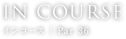 IN COURSE インコース │ Par 36